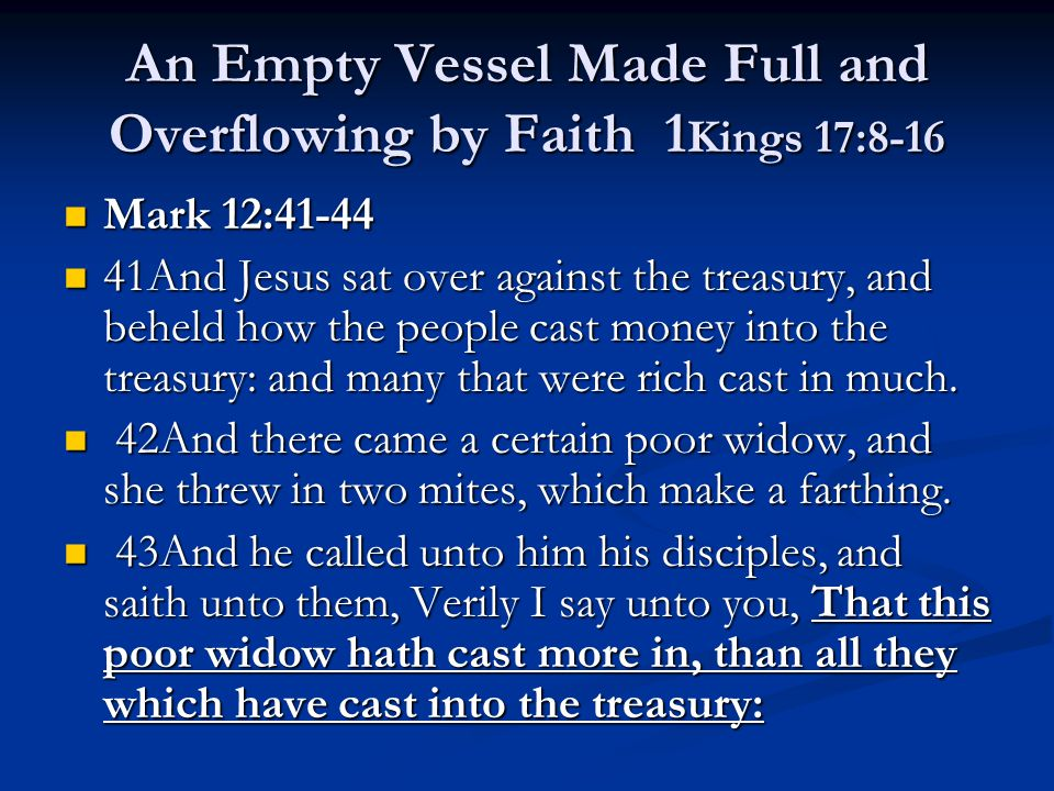 An Empty Vessel Made Full and Overflowing by Faith 1 Kings 17:8-16 Mark 12:41-44 Mark 12:41-44 41And Jesus sat over against the treasury, and beheld h