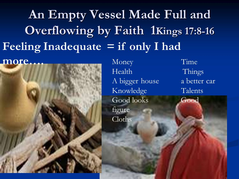 An Empty Vessel Made Full and Overflowing by Faith 1 Kings 17:8-16 Feeling Inadequate = if only I had more…. Money Time Health Things A bigger house a