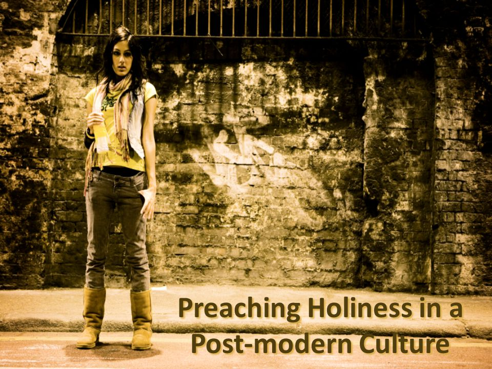 HOLINESS METHODS MODERNISMPOSTMODERNISM Didactic Teaching/Preaching Narrative Story Telling Exegete Scripture – Apply to Life Exegete Life – Apply Scripture