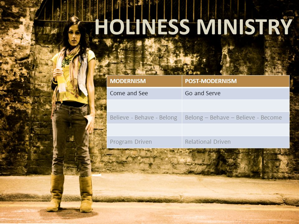 HOLINESS MINISTRY MODERNISMPOST-MODERNISM Come and SeeGo and Serve Believe - Behave - BelongBelong – Behave – Believe - Become Program DrivenRelational Driven