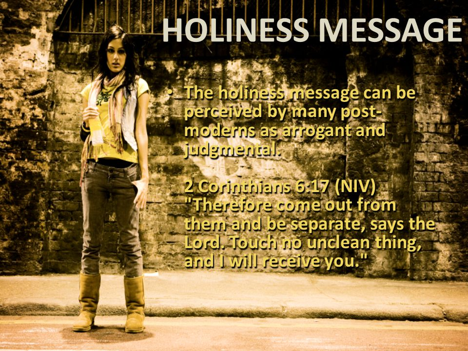 HOLINESS MESSAGE The holiness message can be perceived by many post- moderns as arrogant and judgmental.