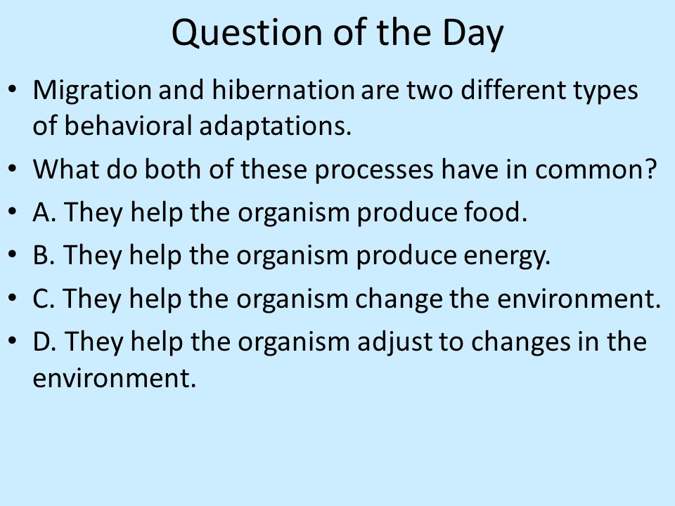 Question of the Day Migration and hibernation are two different types of behavioral adaptations.