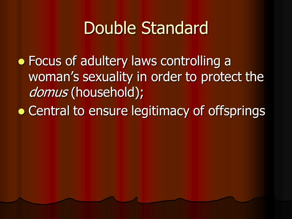 Double Standard Focus of adultery laws controlling a woman's sexuality in order to protect the domus (household); Focus of adultery laws controlling a woman's sexuality in order to protect the domus (household); Central to ensure legitimacy of offsprings Central to ensure legitimacy of offsprings