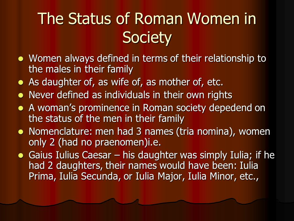 The Status of Roman Women in Society Women always defined in terms of their relationship to the males in their family Women always defined in terms of their relationship to the males in their family As daughter of, as wife of, as mother of, etc.