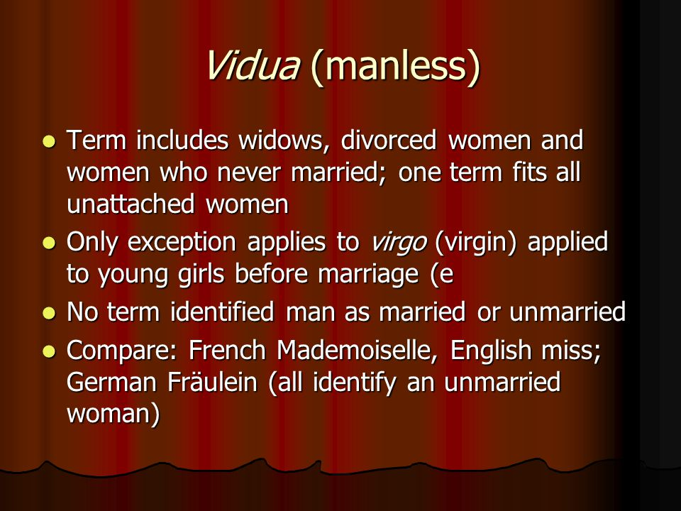 Vidua (manless) Term includes widows, divorced women and women who never married; one term fits all unattached women Term includes widows, divorced women and women who never married; one term fits all unattached women Only exception applies to virgo (virgin) applied to young girls before marriage (e Only exception applies to virgo (virgin) applied to young girls before marriage (e No term identified man as married or unmarried No term identified man as married or unmarried Compare: French Mademoiselle, English miss; German Fräulein (all identify an unmarried woman) Compare: French Mademoiselle, English miss; German Fräulein (all identify an unmarried woman)