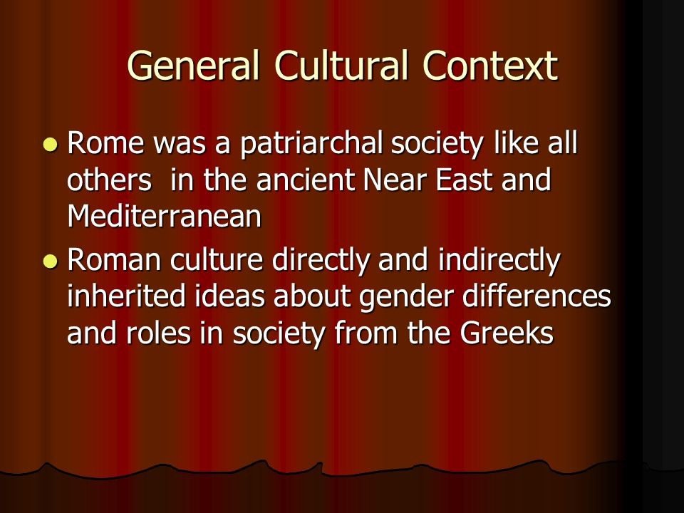 General Cultural Context Rome was a patriarchal society like all others in the ancient Near East and Mediterranean Rome was a patriarchal society like all others in the ancient Near East and Mediterranean Roman culture directly and indirectly inherited ideas about gender differences and roles in society from the Greeks Roman culture directly and indirectly inherited ideas about gender differences and roles in society from the Greeks