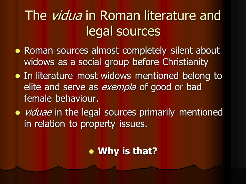 The vidua in Roman literature and legal sources Roman sources almost completely silent about widows as a social group before Christianity Roman sources almost completely silent about widows as a social group before Christianity In literature most widows mentioned belong to elite and serve as exempla of good or bad female behaviour.