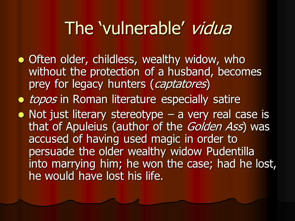 The 'vulnerable' vidua Often older, childless, wealthy widow, who without the protection of a husband, becomes prey for legacy hunters (captatores) Often older, childless, wealthy widow, who without the protection of a husband, becomes prey for legacy hunters (captatores) topos in Roman literature especially satire topos in Roman literature especially satire Not just literary stereotype – a very real case is that of Apuleius (author of the Golden Ass) was accused of having used magic in order to persuade the older wealthy widow Pudentilla into marrying him; he won the case; had he lost, he would have lost his life.