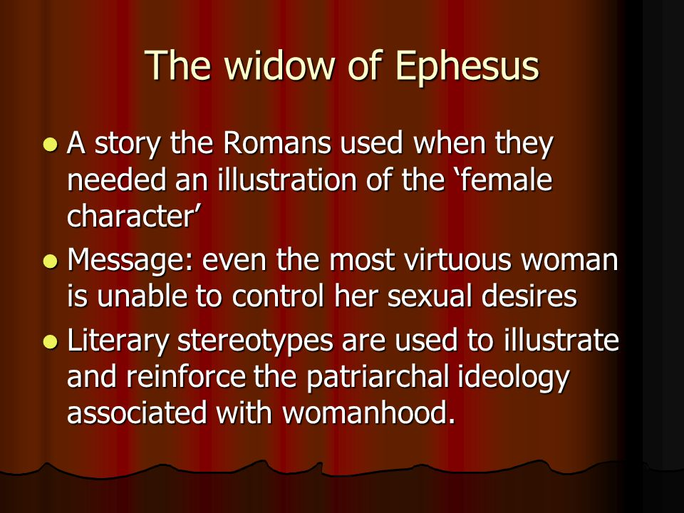 The widow of Ephesus A story the Romans used when they needed an illustration of the 'female character' A story the Romans used when they needed an illustration of the 'female character' Message: even the most virtuous woman is unable to control her sexual desires Message: even the most virtuous woman is unable to control her sexual desires Literary stereotypes are used to illustrate and reinforce the patriarchal ideology associated with womanhood.