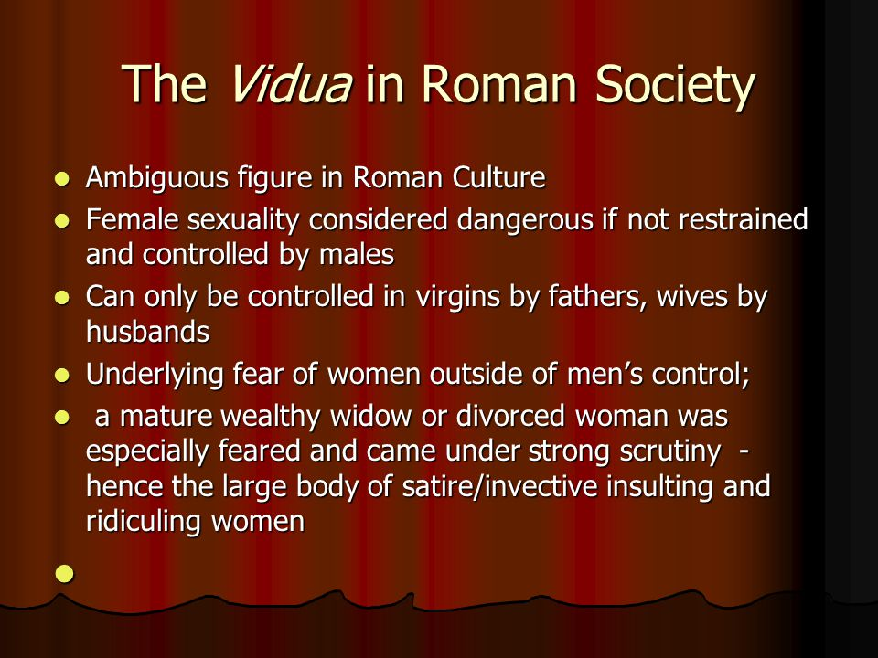 The Vidua in Roman Society Ambiguous figure in Roman Culture Ambiguous figure in Roman Culture Female sexuality considered dangerous if not restrained and controlled by males Female sexuality considered dangerous if not restrained and controlled by males Can only be controlled in virgins by fathers, wives by husbands Can only be controlled in virgins by fathers, wives by husbands Underlying fear of women outside of men's control; Underlying fear of women outside of men's control; a mature wealthy widow or divorced woman was especially feared and came under strong scrutiny - hence the large body of satire/invective insulting and ridiculing women a mature wealthy widow or divorced woman was especially feared and came under strong scrutiny - hence the large body of satire/invective insulting and ridiculing women