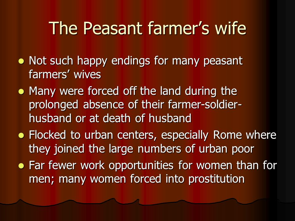 The Peasant farmer's wife Not such happy endings for many peasant farmers' wives Not such happy endings for many peasant farmers' wives Many were forced off the land during the prolonged absence of their farmer-soldier- husband or at death of husband Many were forced off the land during the prolonged absence of their farmer-soldier- husband or at death of husband Flocked to urban centers, especially Rome where they joined the large numbers of urban poor Flocked to urban centers, especially Rome where they joined the large numbers of urban poor Far fewer work opportunities for women than for men; many women forced into prostitution Far fewer work opportunities for women than for men; many women forced into prostitution