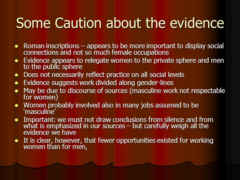 Some Caution about the evidence Roman inscriptions – appears to be more important to display social connections and not so much female occupations Roman inscriptions – appears to be more important to display social connections and not so much female occupations Evidence appears to relegate women to the private sphere and men to the public sphere Evidence appears to relegate women to the private sphere and men to the public sphere Does not necessarily reflect practice on all social levels Does not necessarily reflect practice on all social levels Evidence suggests work divided along gender-lines Evidence suggests work divided along gender-lines May be due to discourse of sources (masculine work not respectable for women) May be due to discourse of sources (masculine work not respectable for women) Women probably involved also in many jobs assumed to be 'masculine' Women probably involved also in many jobs assumed to be 'masculine' Important: we must not draw conclusions from silence and from what is emphasized in our sources – but carefully weigh all the evidence we have Important: we must not draw conclusions from silence and from what is emphasized in our sources – but carefully weigh all the evidence we have It is clear, however, that fewer opportunities existed for working women than for men, It is clear, however, that fewer opportunities existed for working women than for men,