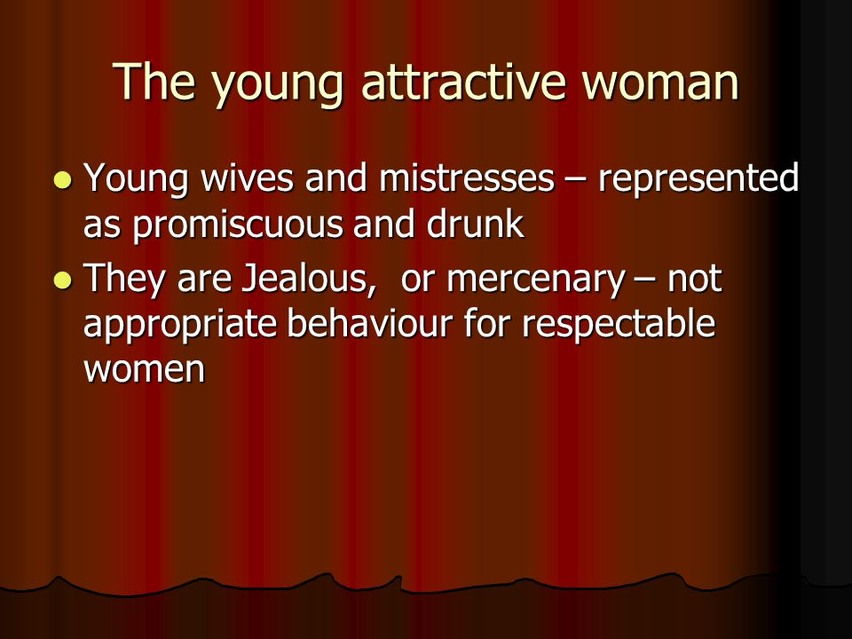 The young attractive woman Young wives and mistresses – represented as promiscuous and drunk Young wives and mistresses – represented as promiscuous and drunk They are Jealous, or mercenary – not appropriate behaviour for respectable women They are Jealous, or mercenary – not appropriate behaviour for respectable women