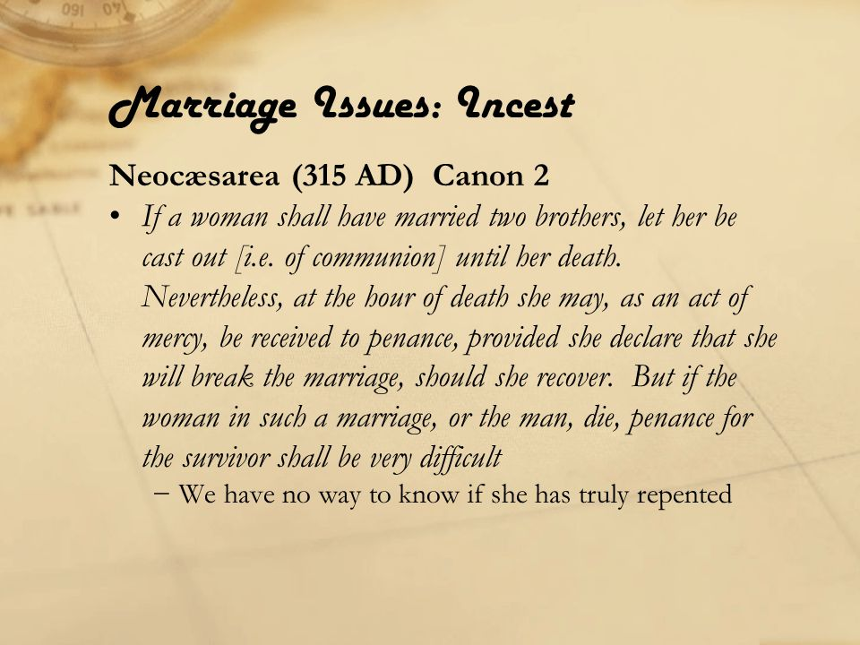 Marriage Issues: Incest Neocæsarea (315 AD) Canon 2 If a woman shall have married two brothers, let her be cast out [i.e.