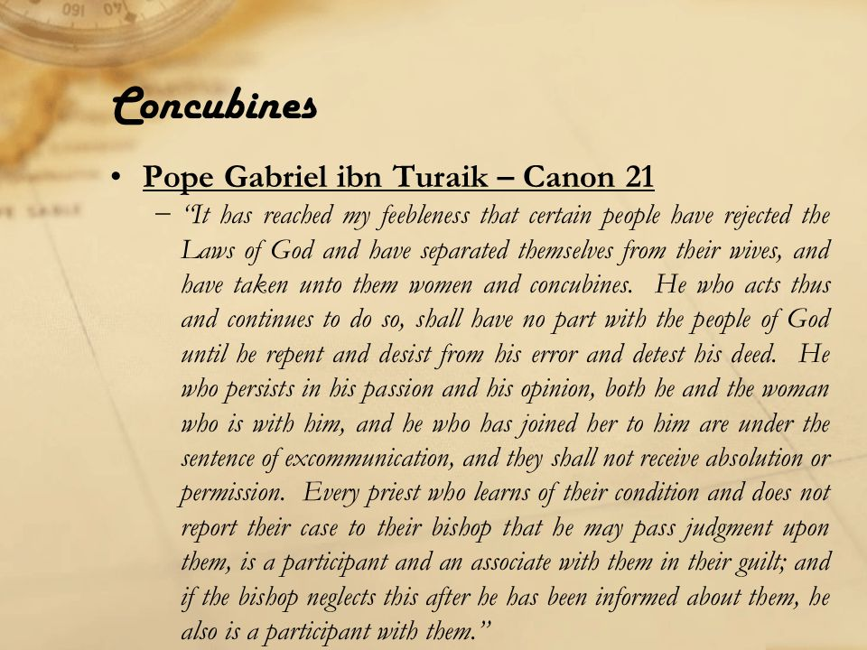 Concubines Pope Gabriel ibn Turaik – Canon 21 − It has reached my feebleness that certain people have rejected the Laws of God and have separated themselves from their wives, and have taken unto them women and concubines.