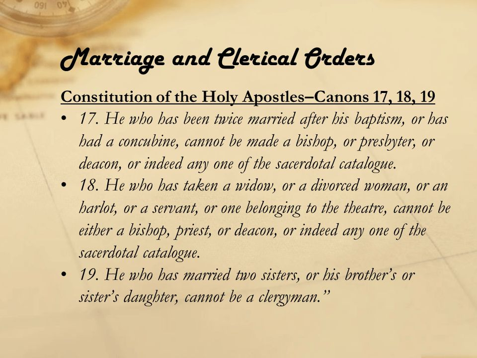 Marriage and Clerical Orders Constitution of the Holy Apostles–Book 6:17 We have already said, that a bishop, a presbyter, and a deacon, when they are constituted, must be but once married, whether their wives be alive or whether they be dead; and that it is not lawful for them, if they are unmarried when they are ordained, to be married afterwards; or if they be then married, to marry a second time, but to be content with that wife which they had when they came to ordination.