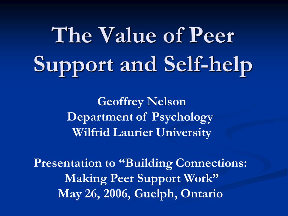 The Value of Peer Support and Self-help Geoffrey Nelson Department of Psychology Wilfrid Laurier University Presentation to Building Connections: Making Peer Support Work May 26, 2006, Guelph, Ontario