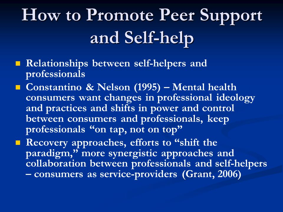 How to Promote Peer Support and Self-help Relationships between self-helpers and professionals Constantino & Nelson (1995) – Mental health consumers want changes in professional ideology and practices and shifts in power and control between consumers and professionals, keep professionals on tap, not on top Recovery approaches, efforts to shift the paradigm, more synergistic approaches and collaboration between professionals and self-helpers – consumers as service-providers (Grant, 2006)
