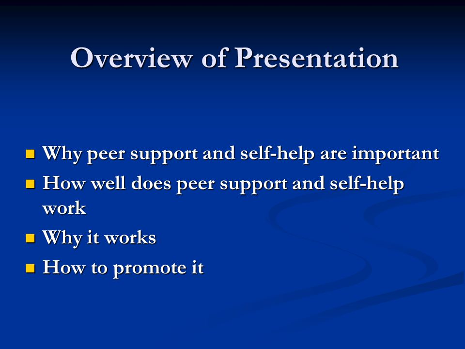 Overview of Presentation Why peer support and self-help are important Why peer support and self-help are important How well does peer support and self-help work How well does peer support and self-help work Why it works Why it works How to promote it How to promote it