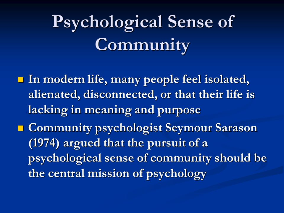 Psychological Sense of Community In modern life, many people feel isolated, alienated, disconnected, or that their life is lacking in meaning and purpose In modern life, many people feel isolated, alienated, disconnected, or that their life is lacking in meaning and purpose Community psychologist Seymour Sarason (1974) argued that the pursuit of a psychological sense of community should be the central mission of psychology Community psychologist Seymour Sarason (1974) argued that the pursuit of a psychological sense of community should be the central mission of psychology