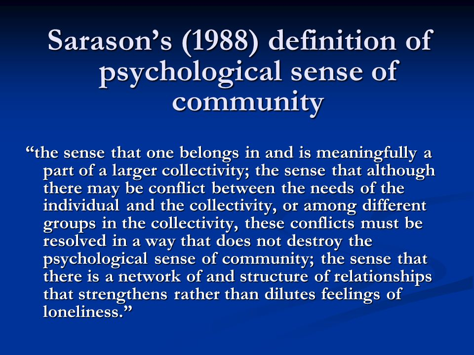 Sarason's (1988) definition of psychological sense of community the sense that one belongs in and is meaningfully a part of a larger collectivity; the sense that although there may be conflict between the needs of the individual and the collectivity, or among different groups in the collectivity, these conflicts must be resolved in a way that does not destroy the psychological sense of community; the sense that there is a network of and structure of relationships that strengthens rather than dilutes feelings of loneliness.