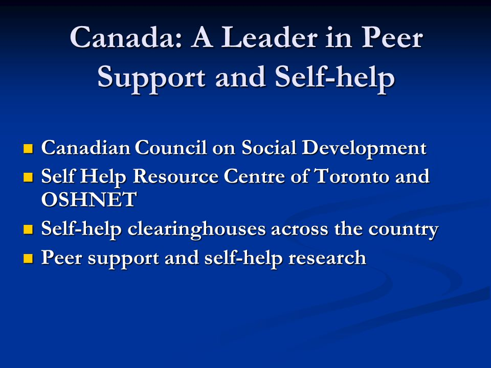 Canada: A Leader in Peer Support and Self-help Canadian Council on Social Development Canadian Council on Social Development Self Help Resource Centre of Toronto and OSHNET Self Help Resource Centre of Toronto and OSHNET Self-help clearinghouses across the country Self-help clearinghouses across the country Peer support and self-help research Peer support and self-help research