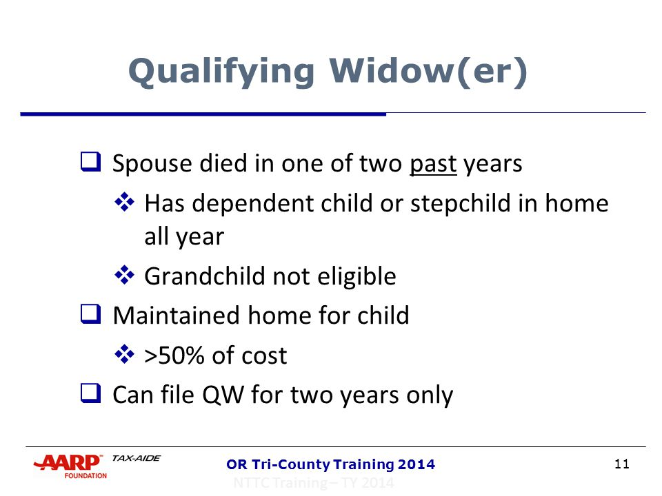 11 OR Tri-County Training 2014 Qualifying Widow(er)  Spouse died in one of two past years  Has dependent child or stepchild in home all year  Grand