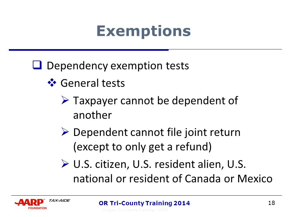 18 OR Tri-County Training 2014 Exemptions  Dependency exemption tests  General tests  Taxpayer cannot be dependent of another  Dependent cannot fi
