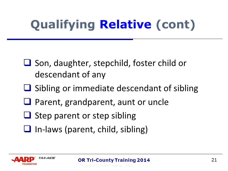 21 OR Tri-County Training 2014 Qualifying Relative (cont)  Son, daughter, stepchild, foster child or descendant of any  Sibling or immediate descend