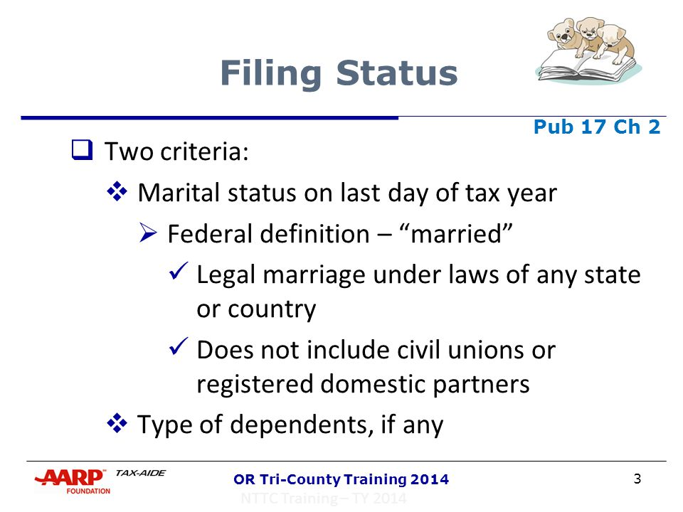 "3 OR Tri-County Training 2014 Filing Status  Two criteria:  Marital status on last day of tax year  Federal definition – ""married"" Legal marriage u"