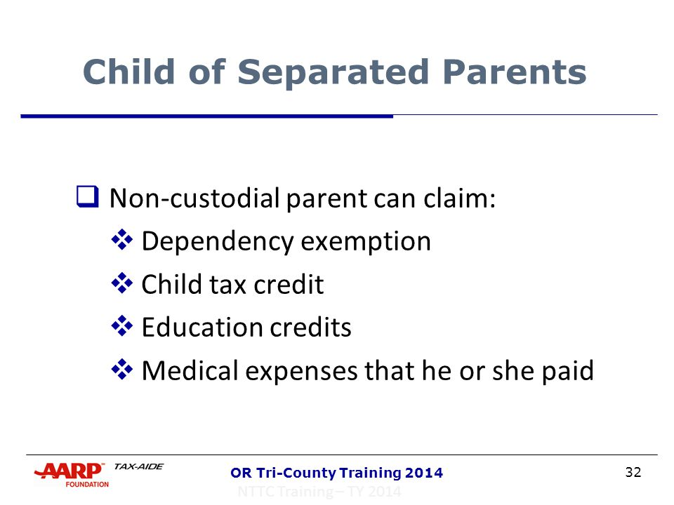 32 OR Tri-County Training 2014 Child of Separated Parents  Non-custodial parent can claim:  Dependency exemption  Child tax credit  Education cred