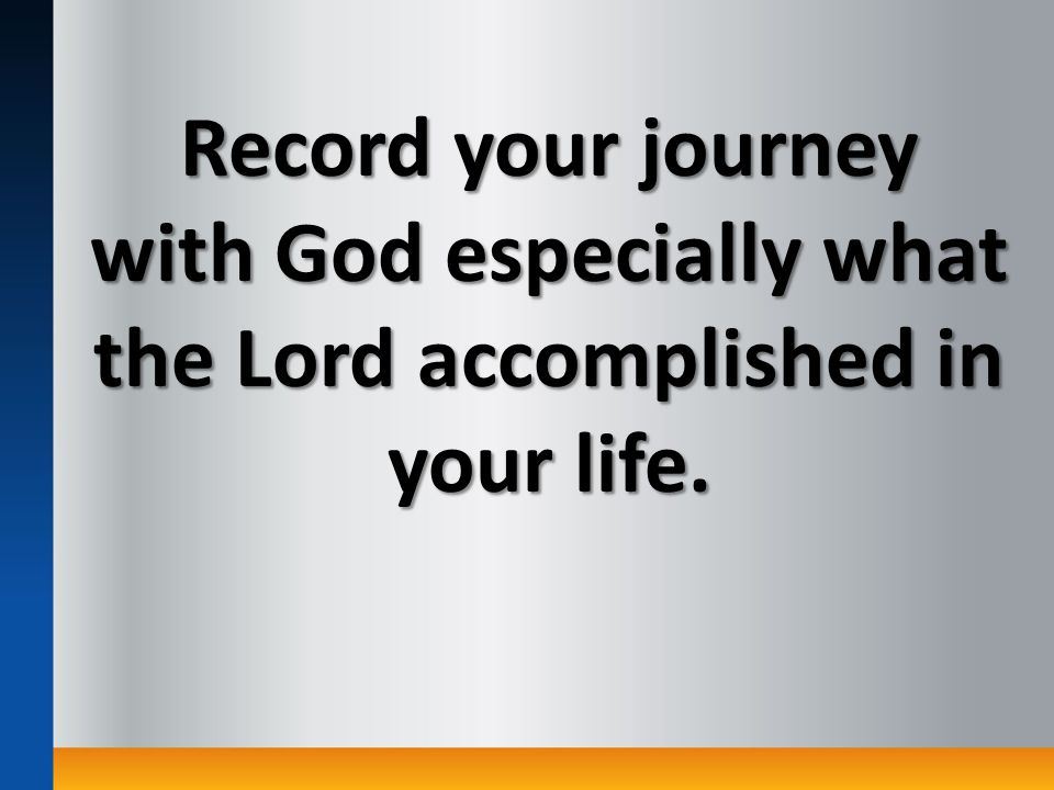 Record your journey with God especially what the Lord accomplished in your life.