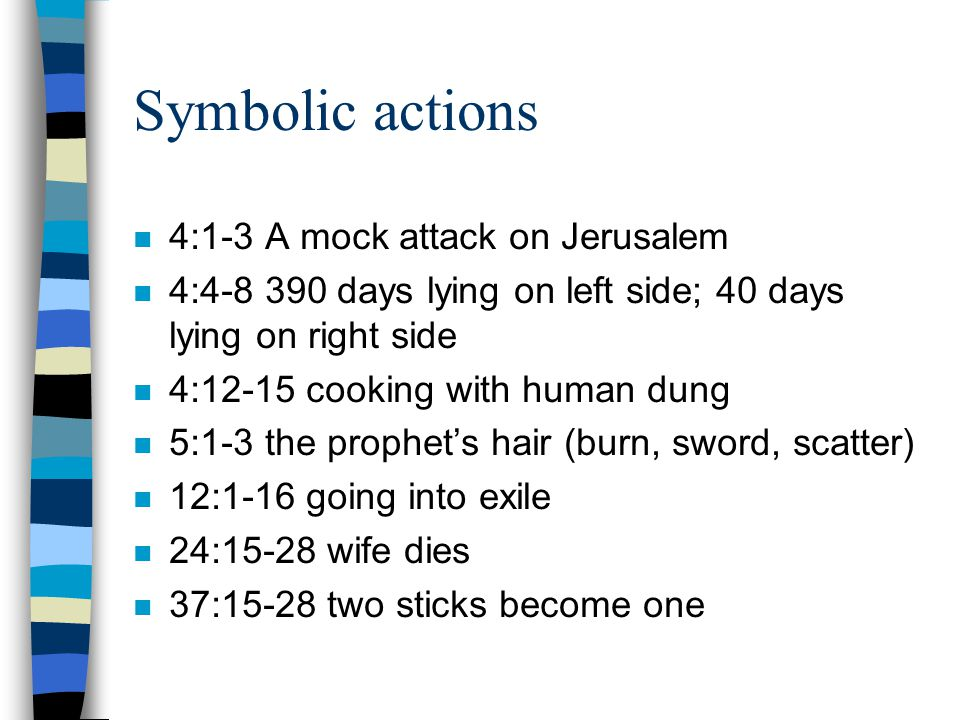 Symbolic actions n 4:1-3 A mock attack on Jerusalem n 4:4-8 390 days lying on left side; 40 days lying on right side n 4:12-15 cooking with human dung n 5:1-3 the prophet's hair (burn, sword, scatter) n 12:1-16 going into exile n 24:15-28 wife dies n 37:15-28 two sticks become one