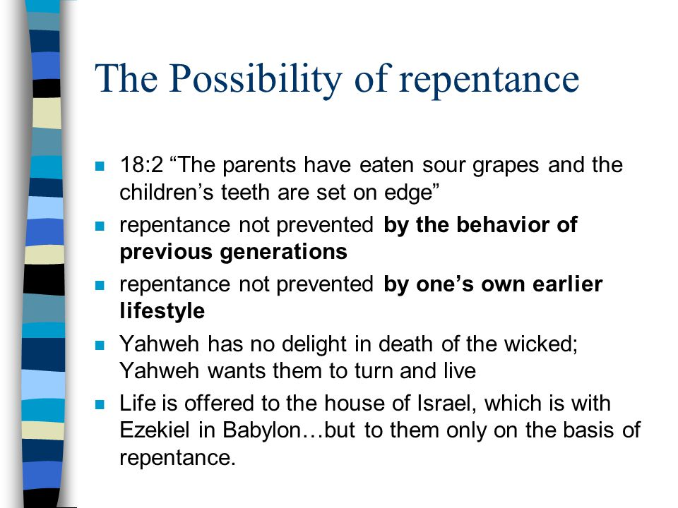 The Possibility of repentance n 18:2 The parents have eaten sour grapes and the children's teeth are set on edge n repentance not prevented by the behavior of previous generations n repentance not prevented by one's own earlier lifestyle n Yahweh has no delight in death of the wicked; Yahweh wants them to turn and live n Life is offered to the house of Israel, which is with Ezekiel in Babylon…but to them only on the basis of repentance.