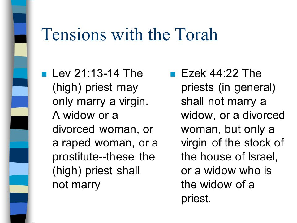 Tensions with the Torah n Lev 21:13-14 The (high) priest may only marry a virgin.
