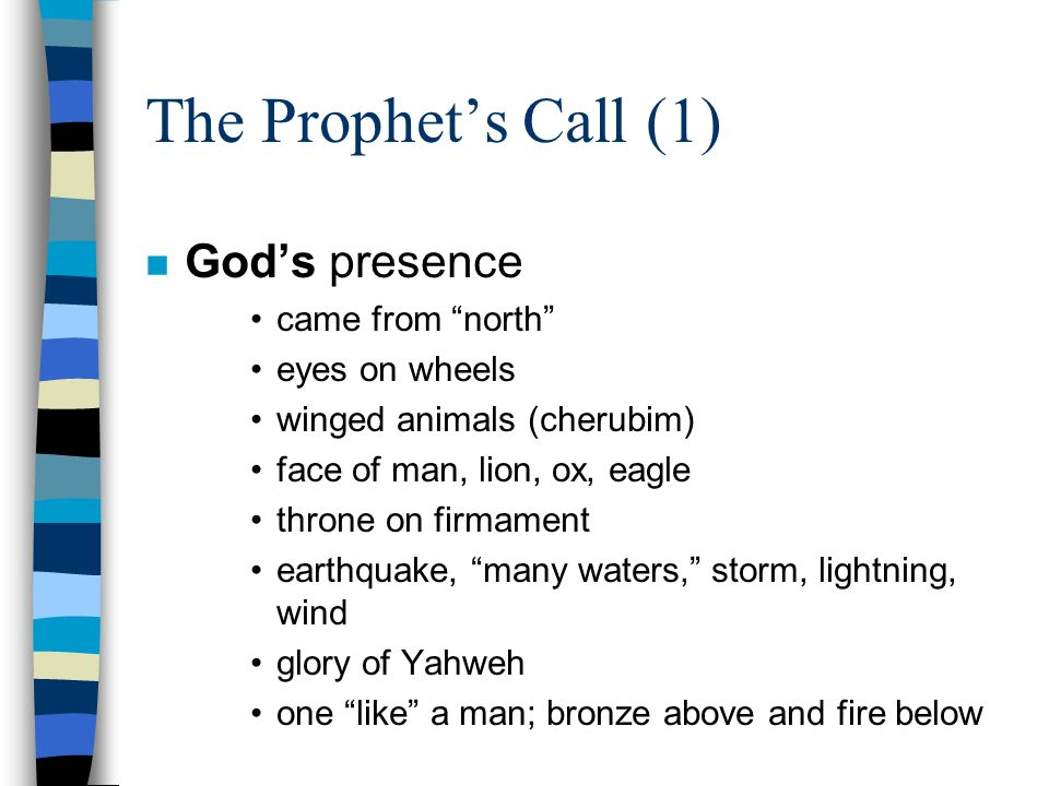 The Prophet's Call (1) n God's presence came from north eyes on wheels winged animals (cherubim) face of man, lion, ox, eagle throne on firmament earthquake, many waters, storm, lightning, wind glory of Yahweh one like a man; bronze above and fire below