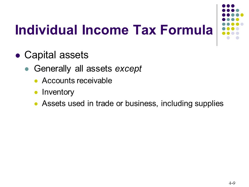 4-10 Individual Income Tax Formula Capital gains and losses Long-term capital gains generally taxed at 0% or 15% Short-term capital gains taxed at ordinary rates Net capital losses (losses in excess of gains for year) $3,000 deductible against ordinary income for year Losses in excess of $3,000 carried forward