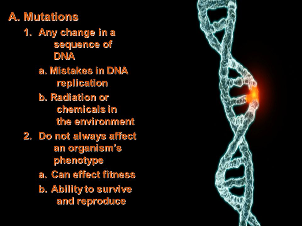 A. Mutations 1.Any change in a sequence of DNA a. Mistakes in DNA replication b. Radiation or chemicals in the environment 2.Do not always affect an o