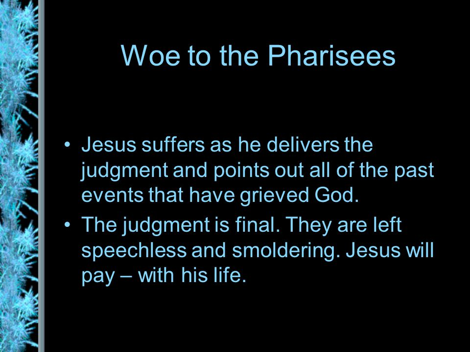 Woe to the Pharisees Jesus suffers as he delivers the judgment and points out all of the past events that have grieved God.