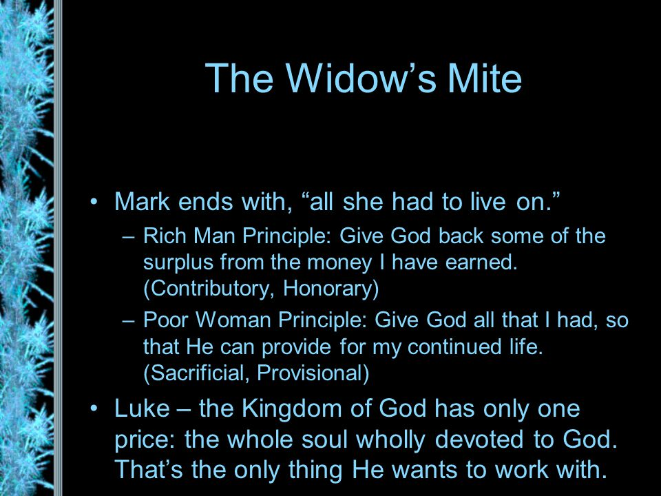 The Widow's Mite Mark ends with, all she had to live on. –Rich Man Principle: Give God back some of the surplus from the money I have earned.