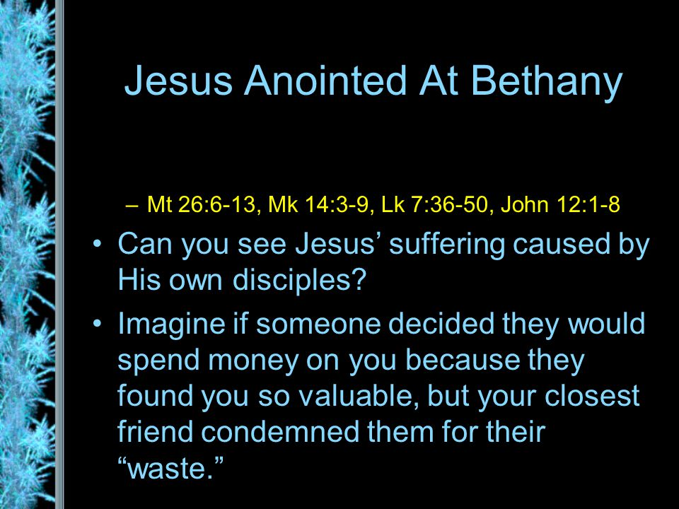Jesus Anointed At Bethany –Mt 26:6-13, Mk 14:3-9, Lk 7:36-50, John 12:1-8 Can you see Jesus' suffering caused by His own disciples.