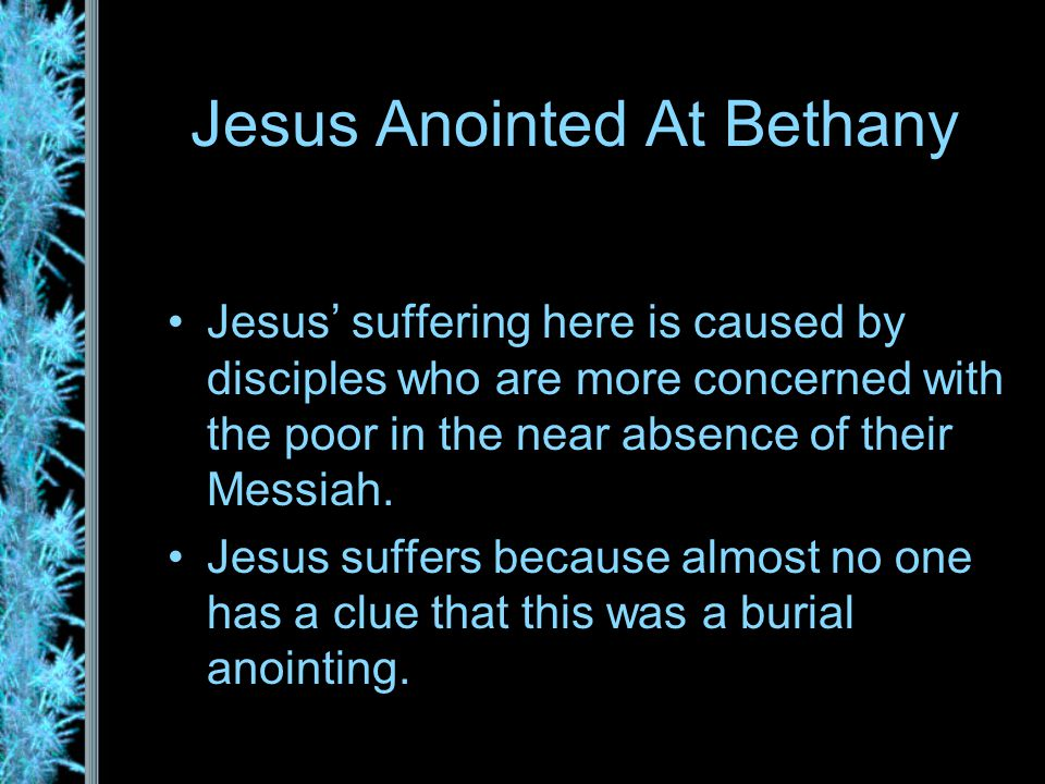 Jesus Anointed At Bethany Jesus' suffering here is caused by disciples who are more concerned with the poor in the near absence of their Messiah.