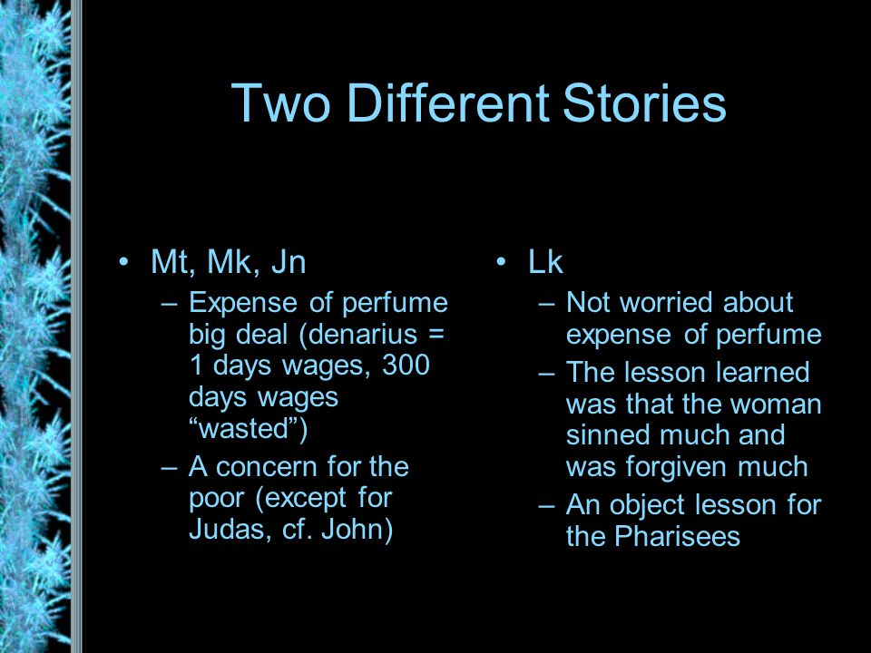 Two Different Stories Mt, Mk, Jn –Expense of perfume big deal (denarius = 1 days wages, 300 days wages wasted ) –A concern for the poor (except for Judas, cf.
