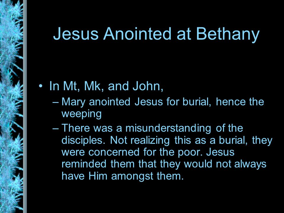 Jesus Anointed at Bethany In Mt, Mk, and John, –Mary anointed Jesus for burial, hence the weeping –There was a misunderstanding of the disciples.