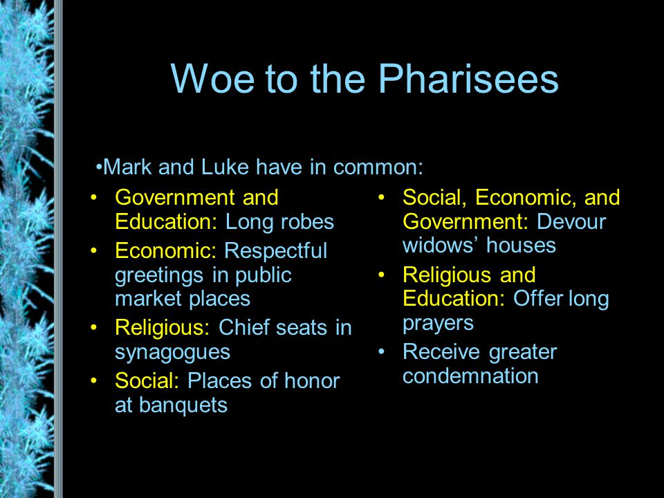 Woe to the Pharisees Government and Education: Long robes Economic: Respectful greetings in public market places Religious: Chief seats in synagogues Social: Places of honor at banquets Social, Economic, and Government: Devour widows' houses Religious and Education: Offer long prayers Receive greater condemnation Mark and Luke have in common: