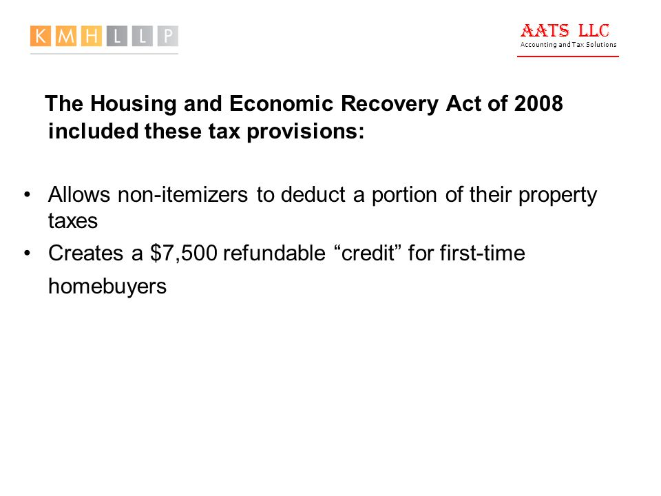 AATS LLC Accounting and Tax Solutions The Housing and Economic Recovery Act of 2008 included these tax provisions: Allows non-itemizers to deduct a portion of their property taxes Creates a $7,500 refundable credit for first-time homebuyers