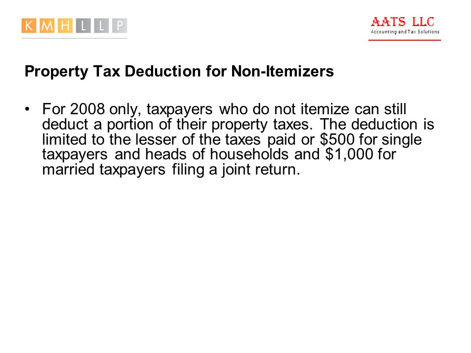 AATS LLC Accounting and Tax Solutions Property Tax Deduction for Non-Itemizers For 2008 only, taxpayers who do not itemize can still deduct a portion of their property taxes.