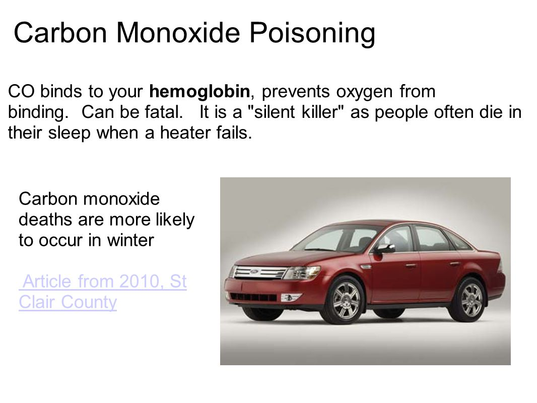 Carbon Monoxide Poisoning CO binds to your hemoglobin, prevents oxygen from binding.
