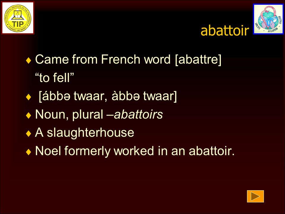 abattoir  Came from French word [abattre] to fell  [ábbə twaar, àbbə twaar]  Noun, plural –abattoirs  A slaughterhouse  Noel formerly worked in an abattoir.