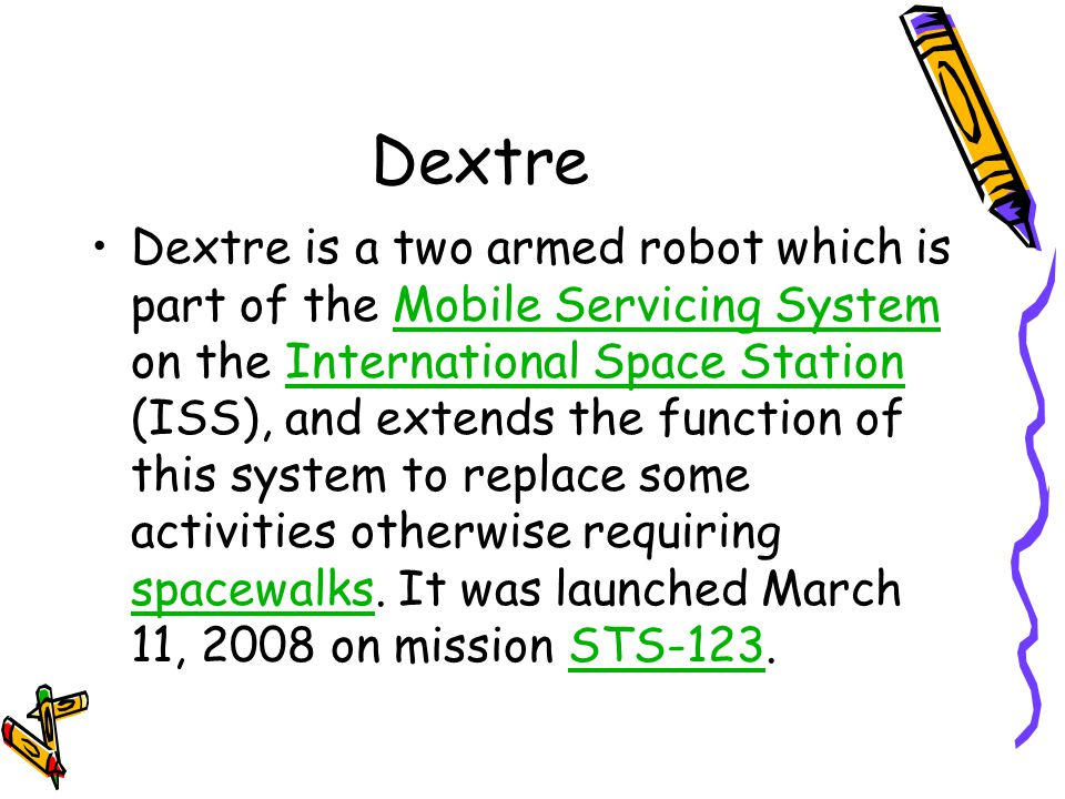 Dextre Dextre is a two armed robot which is part of the Mobile Servicing System on the International Space Station (ISS), and extends the function of